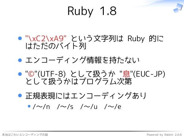 """本当はこわいエンコーディングの話 Powered by Rabbit 2.0.6 Ruby 1.8 """"xC2xA9"""" という文字列は Ruby 的に はただのバイト列 エンコーディング情報を持たない """"©""""(UTF-8) として扱うか """"息""""(..."""