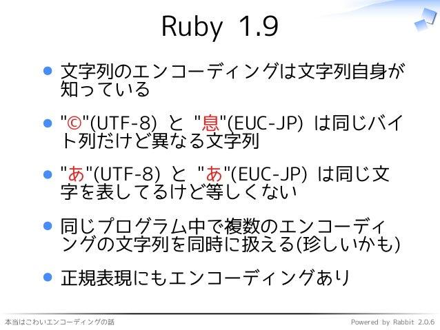"""本当はこわいエンコーディングの話 Powered by Rabbit 2.0.6 Ruby 1.9 文字列のエンコーディングは文字列自身が 知っている """"©""""(UTF-8) と """"息""""(EUC-JP) は同じバイ ト列だけど異なる文字列 """"あ""""..."""