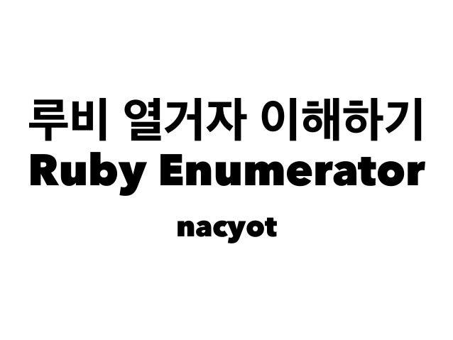 루비 열거자 이해하기 Ruby Enumerator nacyot