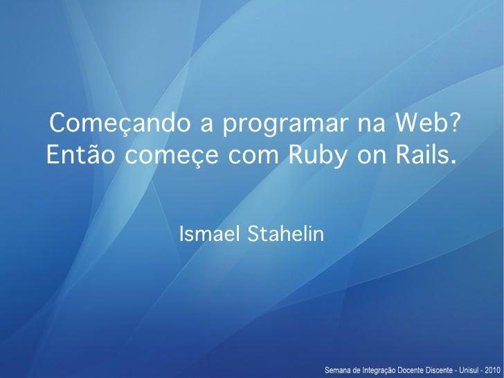 Começando a programar na Web? Então começe com Ruby on Rails.            Ismael Stahelin
