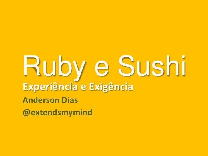 Ruby e SushiExperiência e ExigênciaAnderson Dias@extendsmymind