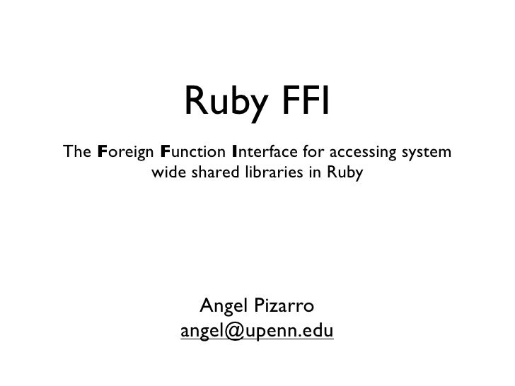 Ruby FFIThe Foreign Function Interface for accessing system           wide shared libraries in Ruby                 Angel ...