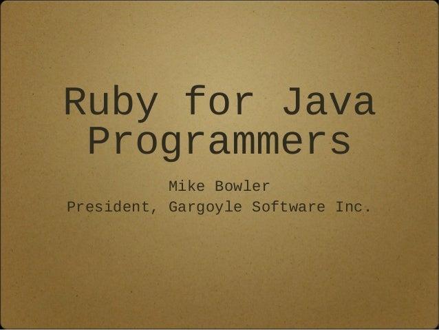 Ruby for Java Programmers Mike Bowler President, Gargoyle Software Inc.