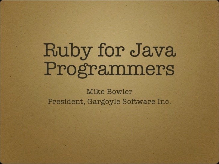Ruby for Java Programmers <ul><li>Mike Bowler </li></ul><ul><li>President, Gargoyle Software Inc. </li></ul>