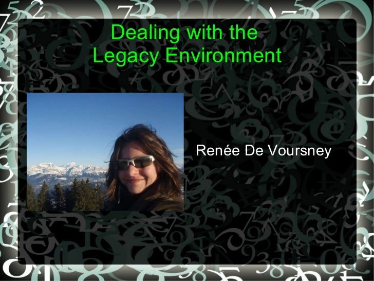 Dealing with the  Legacy Environment <ul>Renée De Voursney </ul>