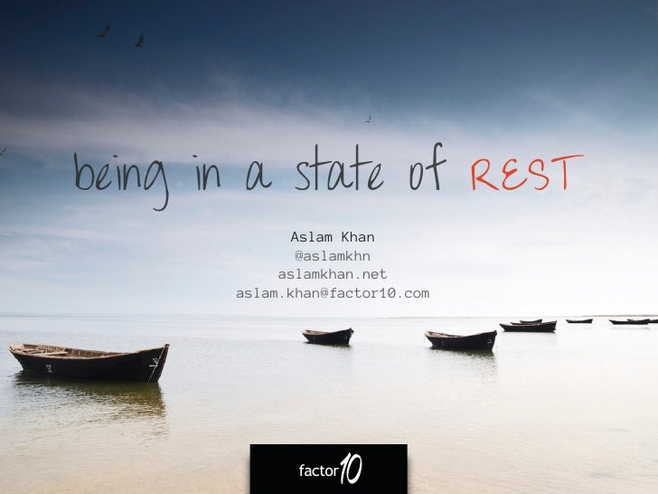 being in a state of REST             Aslam Khan              @aslamkhn            aslamkhan.net       aslam.khan@factor10....