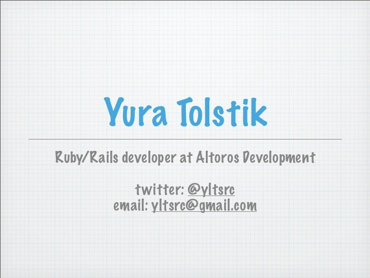 Yura TolstikRuby/Rails developer at Altoros Development            t witter: @yltsrc         email: yltsrc@gmail.com