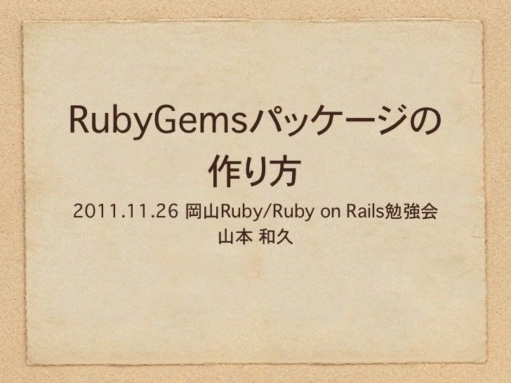 RubyGemsパッケージの      作り方2011.11.26 岡山Ruby/Ruby on Rails勉強会             山本 和久