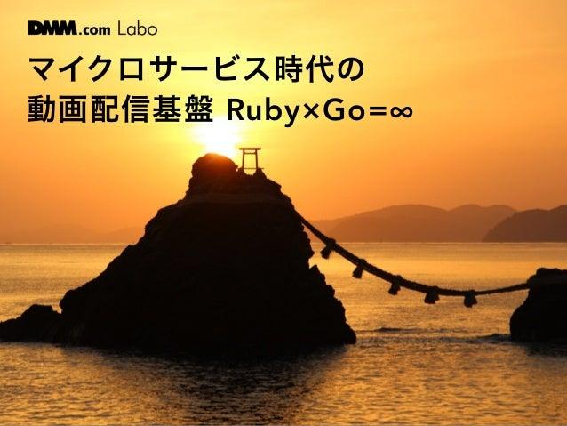 マイクロサービス時代の 動画配信基盤 Ruby×Go=∞
