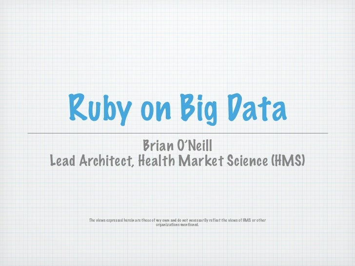 Ruby on Big Data                 Brian O'NeillLead Architect, Health Market Science (HMS)      The views expressed herein ...