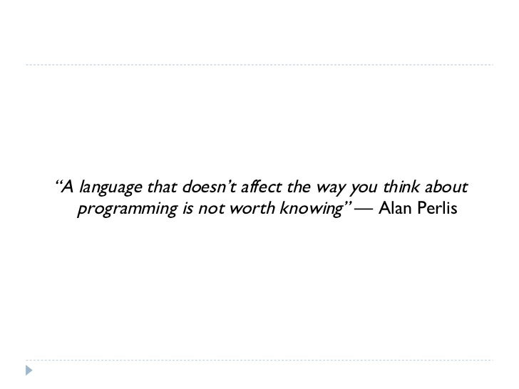 "<ul><li>"" A language that doesn't affect the way you think about programming is not worth knowing""  — Alan Perlis </li></ul>"