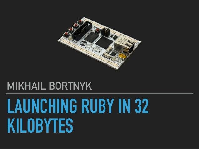 LAUNCHING RUBY IN 32 KILOBYTES MIKHAIL BORTNYK