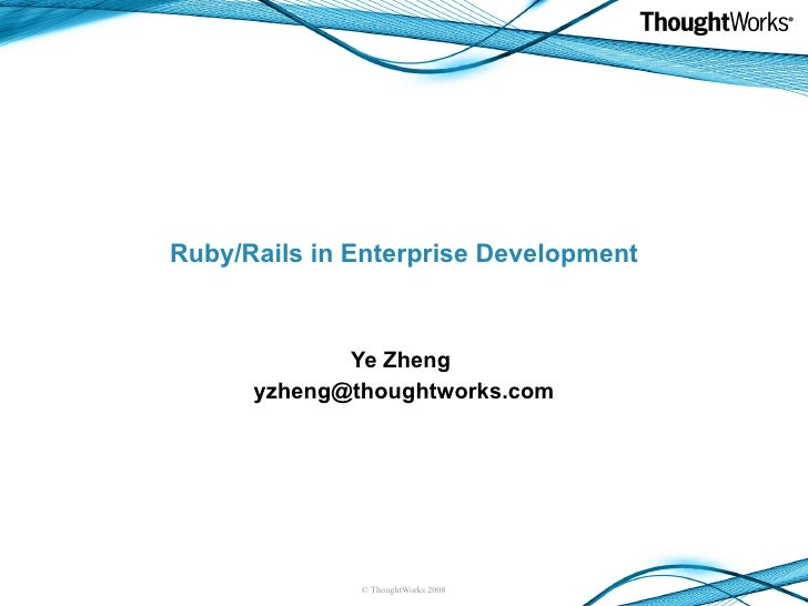 Ruby/Rails in Enterprise Development Ye Zheng  [email_address]