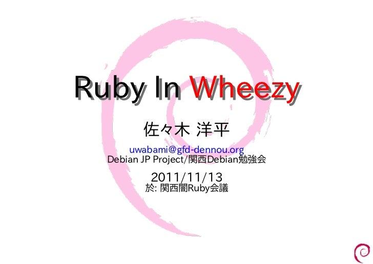 Ruby In Wheezy        佐々木 洋平      uwabami@gfd-dennou.org  Debian JP Project/関西Debian勉強会         2011/11/13        於: 関西闇Ru...