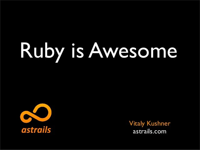 Ruby is Awesome          Vitaly Kushner           astrails.com