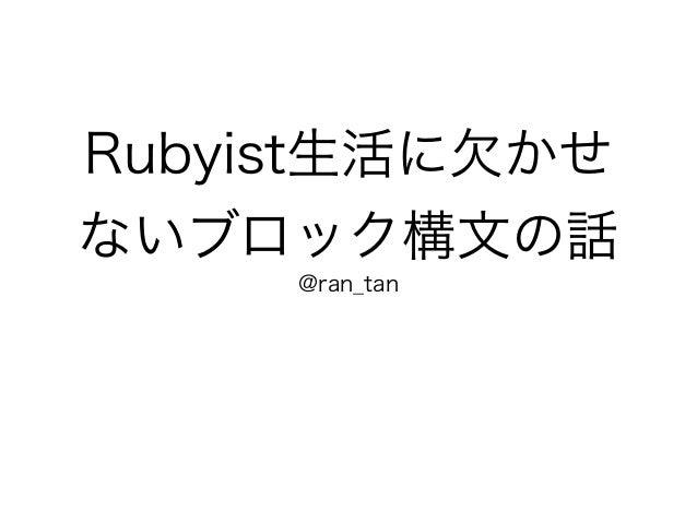 Rubyist生活に欠かせ ないブロック構文の話 @ran_tan