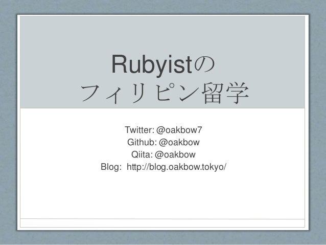 Rubyistの フィリピン留学 Twitter: @oakbow7 Github: @oakbow Qiita: @oakbow Blog: http://blog.oakbow.tokyo/