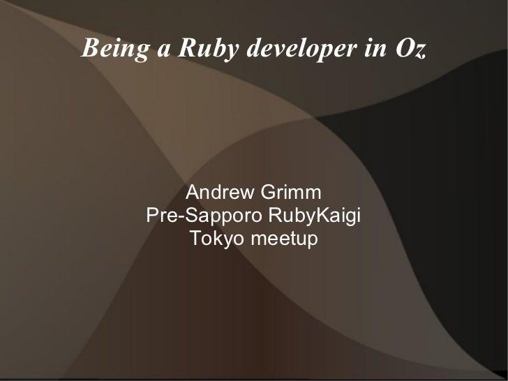 Being a Ruby developer in Oz         Andrew Grimm     Pre-Sapporo RubyKaigi         Tokyo meetup
