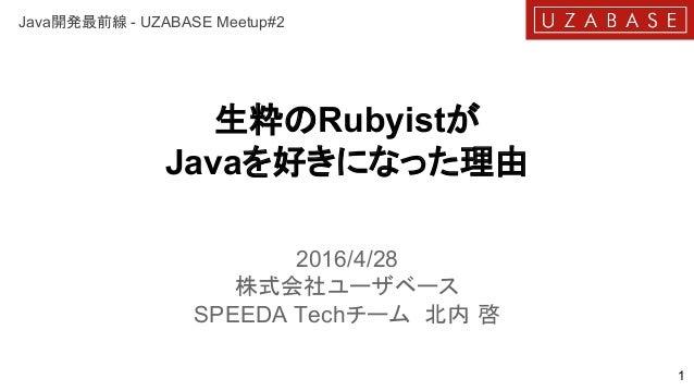 生粋のRubyistが Javaを好きになった理由 2016/4/28 株式会社ユーザベース SPEEDA Techチーム 北内 啓 1 Java開発最前線 - UZABASE Meetup#2