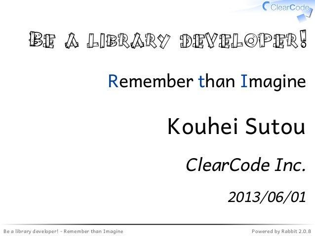 Be a library developer! - Remember than Imagine Powered by Rabbit 2.0.8Be a library developer!Remember than ImagineKouhei ...
