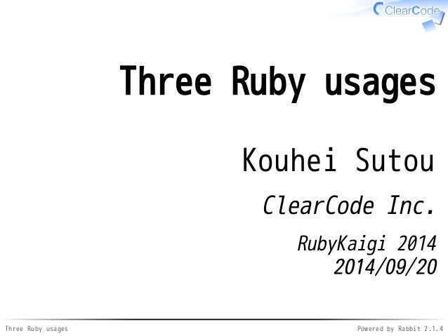 Three Ruby usages  Kouhei Sutou  ClearCode Inc.  RubyKaigi 2014  2014/09/20  Three Ruby usages Powered by Rabbit 2.1.4
