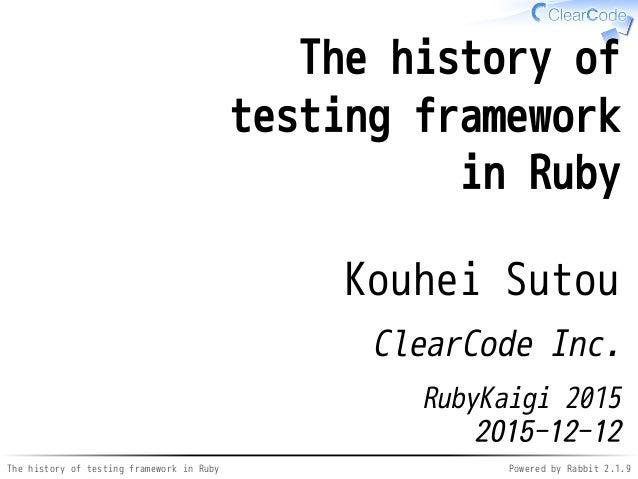The history of testing framework in Ruby Powered by Rabbit 2.1.9 The history of testing framework in Ruby Kouhei Sutou Cle...