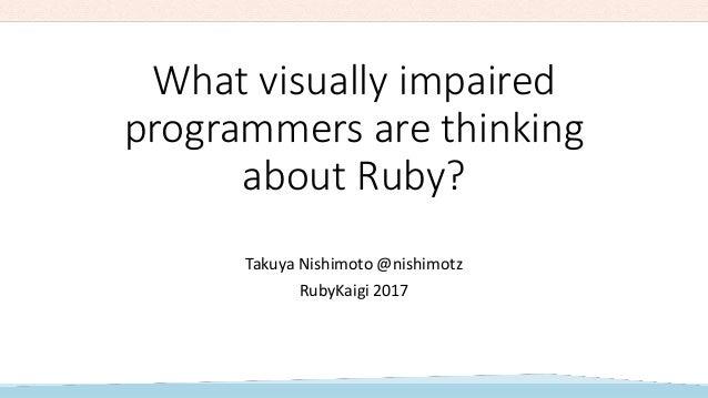 What visually impaired programmers are thinking about Ruby? Takuya Nishimoto @nishimotz RubyKaigi 2017