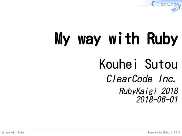 My way with Ruby Powered by Rabbit 2.2.2 My way with Ruby Kouhei Sutou ClearCode Inc. RubyKaigi 2018 2018-06-01