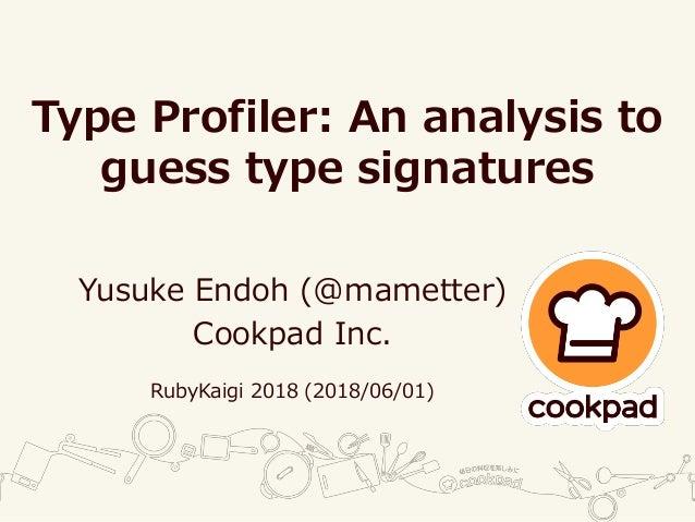 Type Profiler: An analysis to guess type signatures Yusuke Endoh (@mametter) Cookpad Inc. RubyKaigi 2018 (2018/06/01)