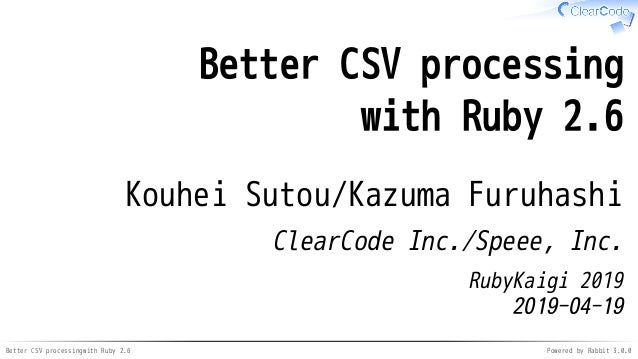 Better CSV processingwith Ruby 2.6 Powered by Rabbit 3.0.0 Better CSV processing with Ruby 2.6 Kouhei Sutou/Kazuma Furuhas...