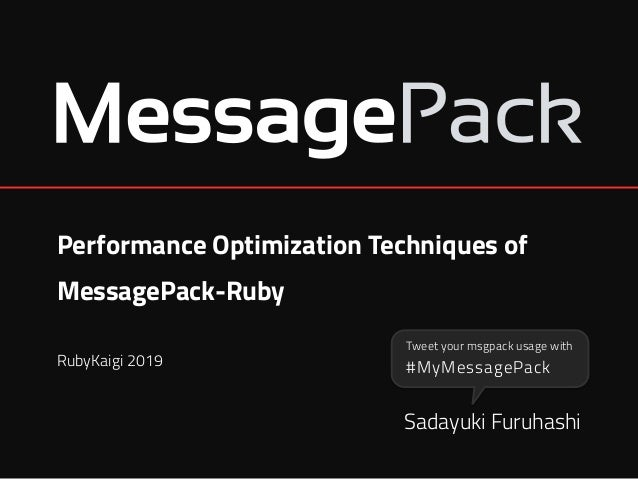Performance Optimization Techniques of MessagePack-Ruby Sadayuki Furuhashi RubyKaigi 2019 #MyMessagePack Tweet your msgpac...