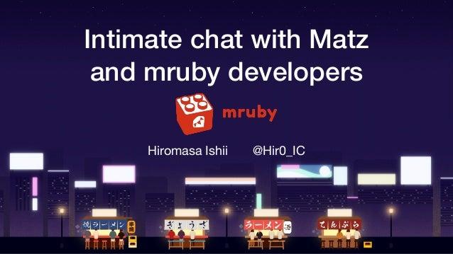 Intimate chat with Matz and mruby developers Hiromasa Ishii @Hir0_IC