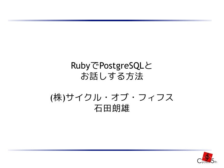 RubyでPostgreSQLと     お話しする方法  (株)サイクル・オブ・フィフス       石田朗雄