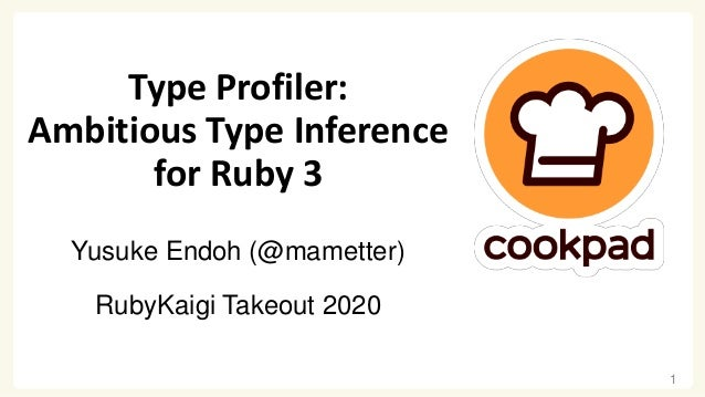 Type Profiler: Ambitious Type Inference for Ruby 3 Yusuke Endoh (@mametter) RubyKaigi Takeout 2020 1