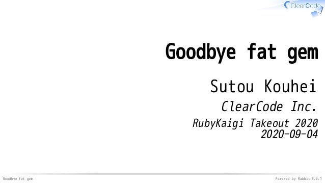 Goodbye fat gem Powered by Rabbit 3.0.1 Goodbye fat gem Sutou Kouhei ClearCode Inc. RubyKaigi Takeout 2020 2020-09-04