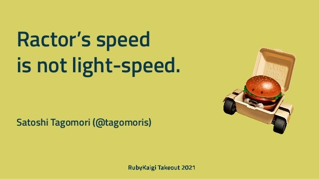 Ractor's speed   is not light-speed. Satoshi Tagomori (@tagomoris)