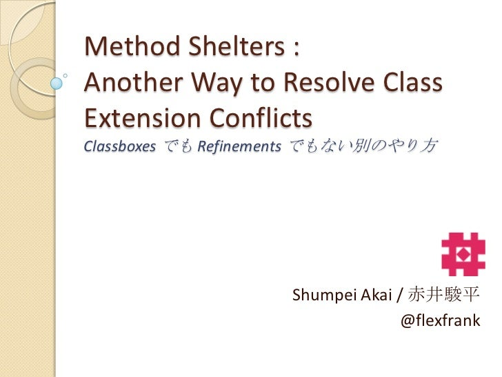 Method Shelters :Another Way to Resolve ClassExtension ConflictsClassboxes でも Refinements でもない別のやり方                    Shu...