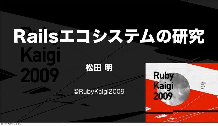 Railsエコシステムの研究                   松田 明                @RubyKaigi20092009年7月18日土曜日