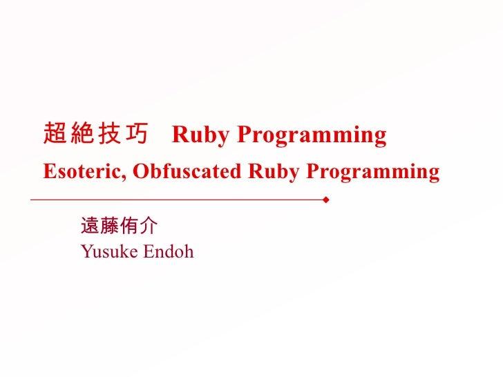 超絶技巧  Ruby Programming Esoteric, Obfuscated Ruby Programming 遠藤侑介 Yusuke Endoh