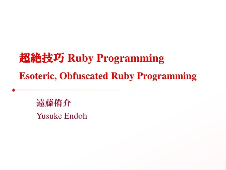 超絶技巧 Ruby Programming Esoteric, Obfuscated Ruby Programming     遠藤侑介    Yusuke Endoh