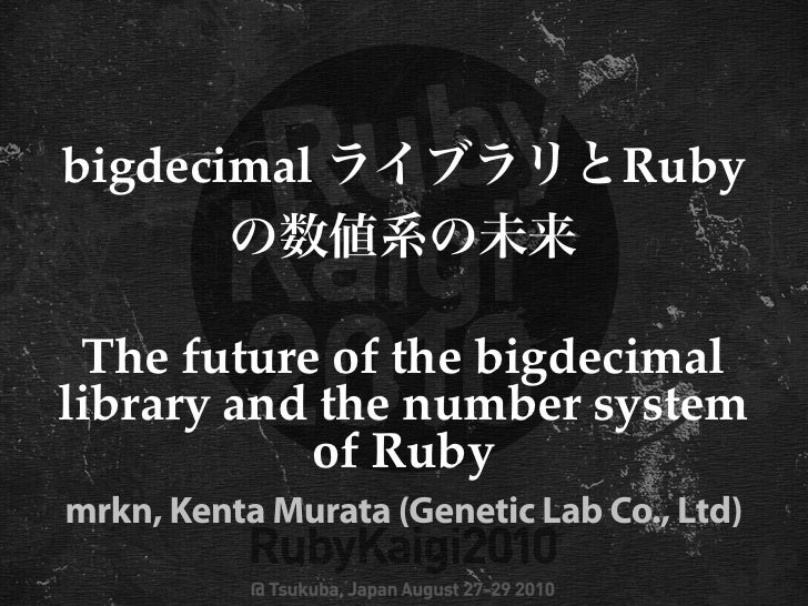 bigdecimal                       Ruby    The future of the bigdecimal library and the number system            of Ruby mrk...