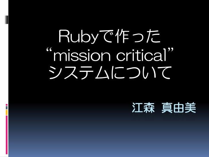 """Rubyで作った""""mission critical""""<br />システムについて<br />江森 真由美<br />"""