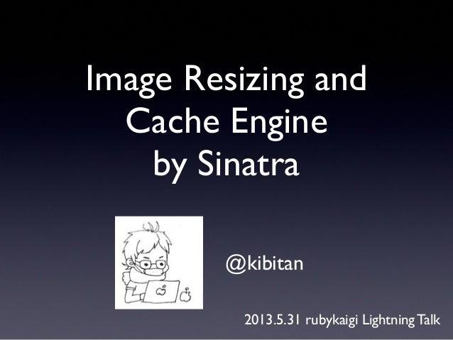 Image Resizing andCache Engineby Sinatra@kibitan2013.5.31 rubykaigi Lightning Talk
