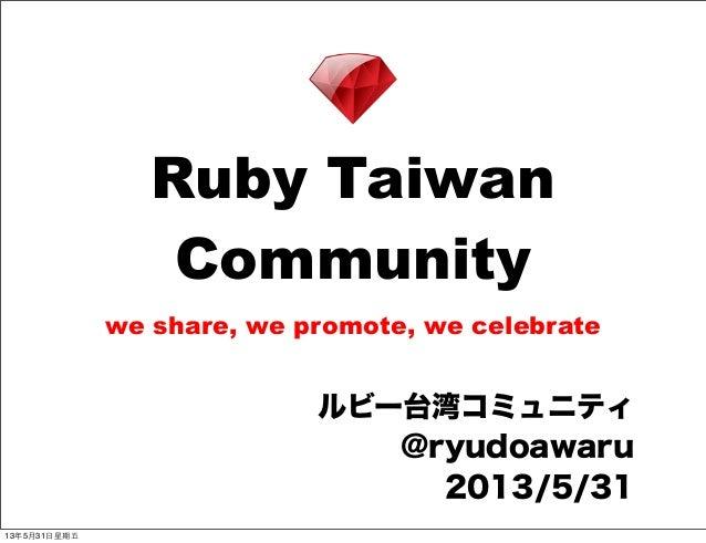 Ruby TaiwanCommunitywe share, we promote, we celebrateルビー台湾コミュニティ@ryudoawaru2013/5/3113年5月31⽇日星期五