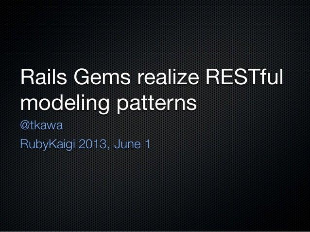 Rails Gems realize RESTfulmodeling patterns@tkawaRubyKaigi 2013, June 1