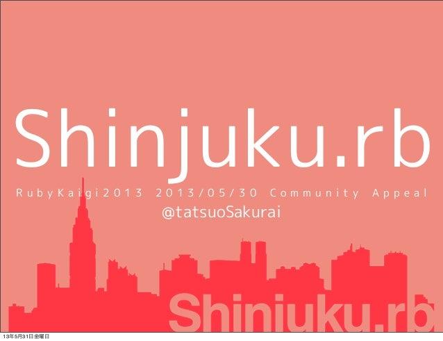 Shinjuku.rbR u b y K a i g i 2 0 1 3 2 0 1 3 / 0 5 / 3 0 C o m m u n i t y A p p e a l@tatsuoSakurai13年5月31日金曜日