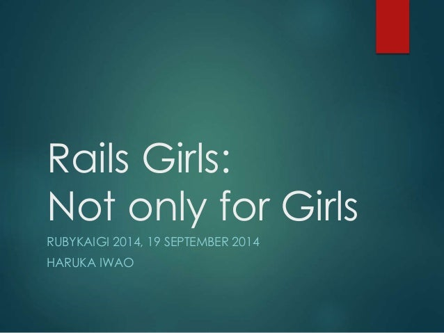Rails Girls:  Not only for Girls  RUBYKAIGI 2014, 19 SEPTEMBER 2014  HARUKA IWAO