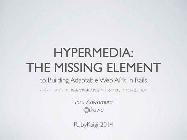 HYPERMEDIA:  THE MISSING ELEMENT  to Building Adaptable Web APIs in Rails  ハイパーメディア: RailsでWeb APIをつくるには、これが足りない  Toru Kaw...