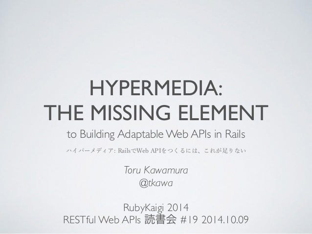 HYPERMEDIA:  THE MISSING ELEMENT  to Building Adaptable Web APIs in Rails  ハイパーメディア: RailsでWeb APIをつくるには、これが足りない  Toru Kaw...