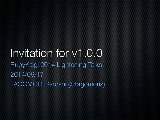 Invitation for v1.0.0  RubyKaigi 2014 Lightening Talks  2014/09/17  TAGOMORI Satoshi (@tagomoris)